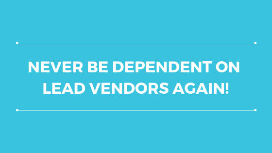 Never Be Dependent On Lead Vendors Again!